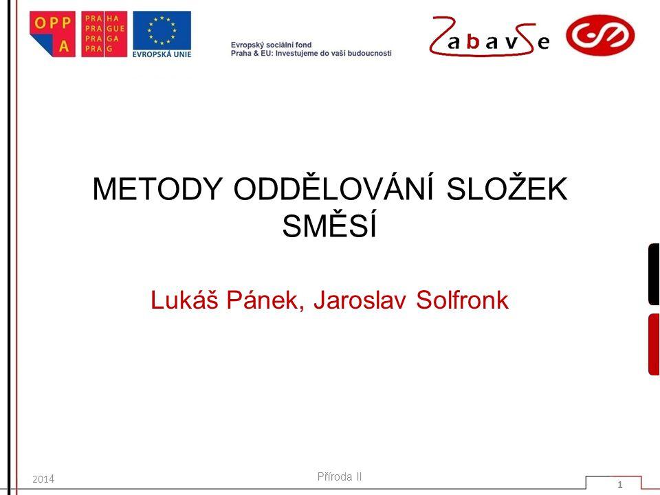 METODY ODDĚLOVÁNÍ SLOŽEK SMĚSÍ Lukáš Pánek, Jaroslav Solfronk 201 4 Příroda II 1