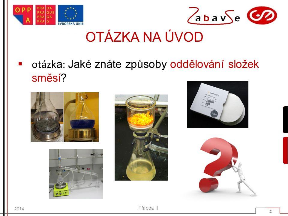 METODY ODDĚLOVÁNÍ SLOŽEK SMĚSÍ  k oddělování složek směsí lze používat různorodé metody:  filtrace  destilace  usazování  sublimace  krystalizace  extrakce Příroda II 3 2014