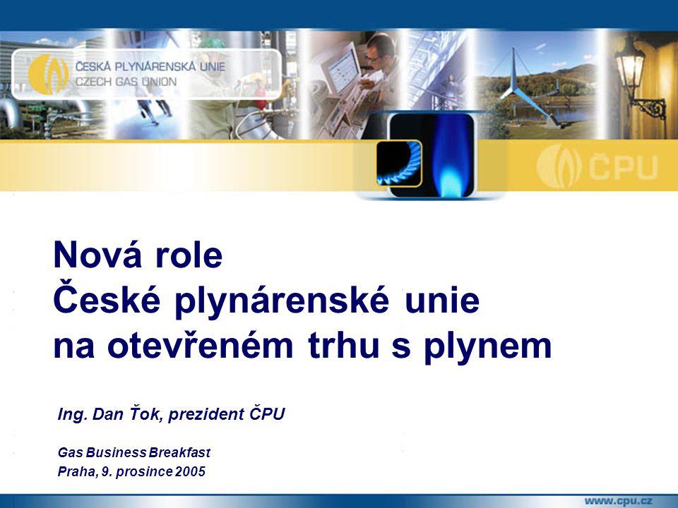 Ing. Dan Ťok, prezident ČPU Gas Business Breakfast Praha, 9. prosince 2005 Nová role České plynárenské unie na otevřeném trhu s plynem