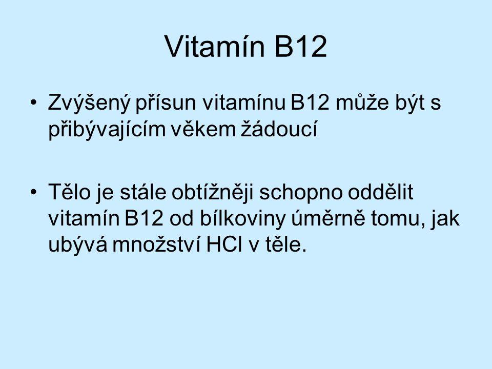 Vitamín B12 Zvýšený přísun vitamínu B12 může být s přibývajícím věkem žádoucí Tělo je stále obtížněji schopno oddělit vitamín B12 od bílkoviny úměrně tomu, jak ubývá množství HCl v těle.
