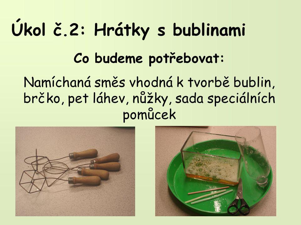 Úkol č.2: Hrátky s bublinami Co budeme potřebovat: Namíchaná směs vhodná k tvorbě bublin, brčko, pet láhev, nůžky, sada speciálních pomůcek