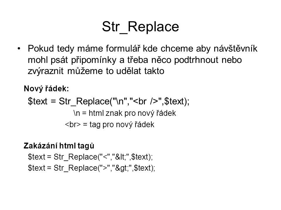 Str_Replace Pokud tedy máme formulář kde chceme aby návštěvník mohl psát připomínky a třeba něco podtrhnout nebo zvýraznit můžeme to udělat takto Nový řádek: $text = Str_Replace( \n , ,$text); \n = html znak pro nový řádek = tag pro nový řádek Zakázání html tagů $text = Str_Replace( < , < ,$text); $text = Str_Replace( > , > ,$text);
