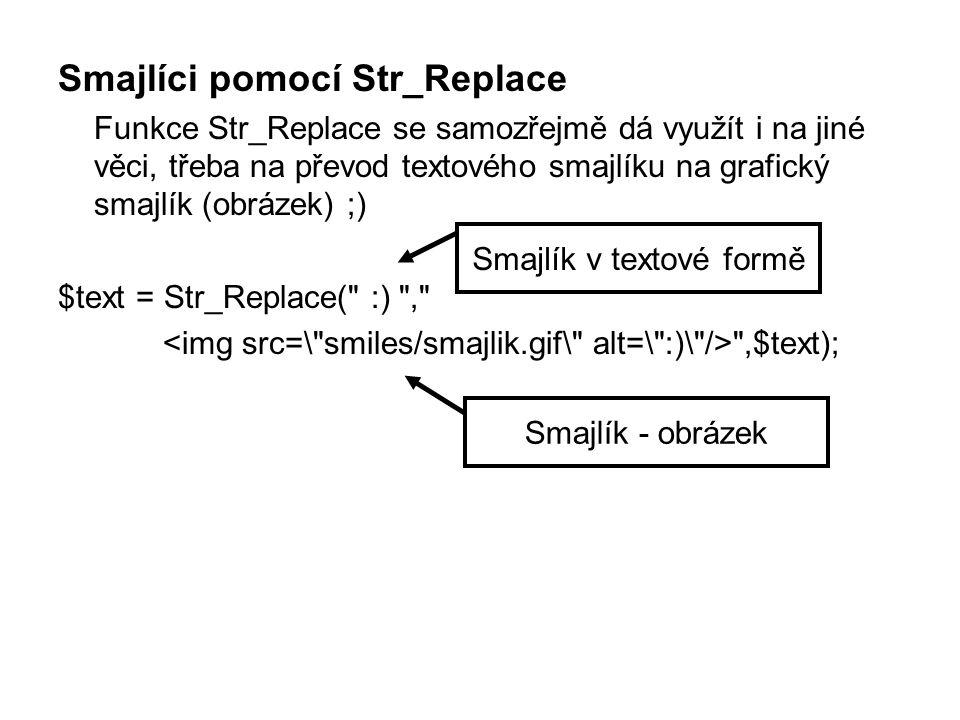 Smajlíci pomocí Str_Replace Funkce Str_Replace se samozřejmě dá využít i na jiné věci, třeba na převod textového smajlíku na grafický smajlík (obrázek) ;) $text = Str_Replace( :) , ,$text); Smajlík v textové formě Smajlík - obrázek