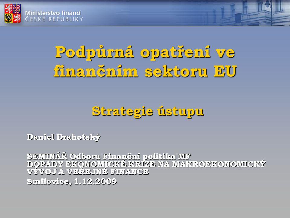 Podpůrná opatření ve finančním sektoru EU Strategie ústupu Daniel Drahotský SEMINÁŘ Odboru Finanční politika MF DOPADY EKONOMICKÉ KRIZE NA MAKROEKONOM