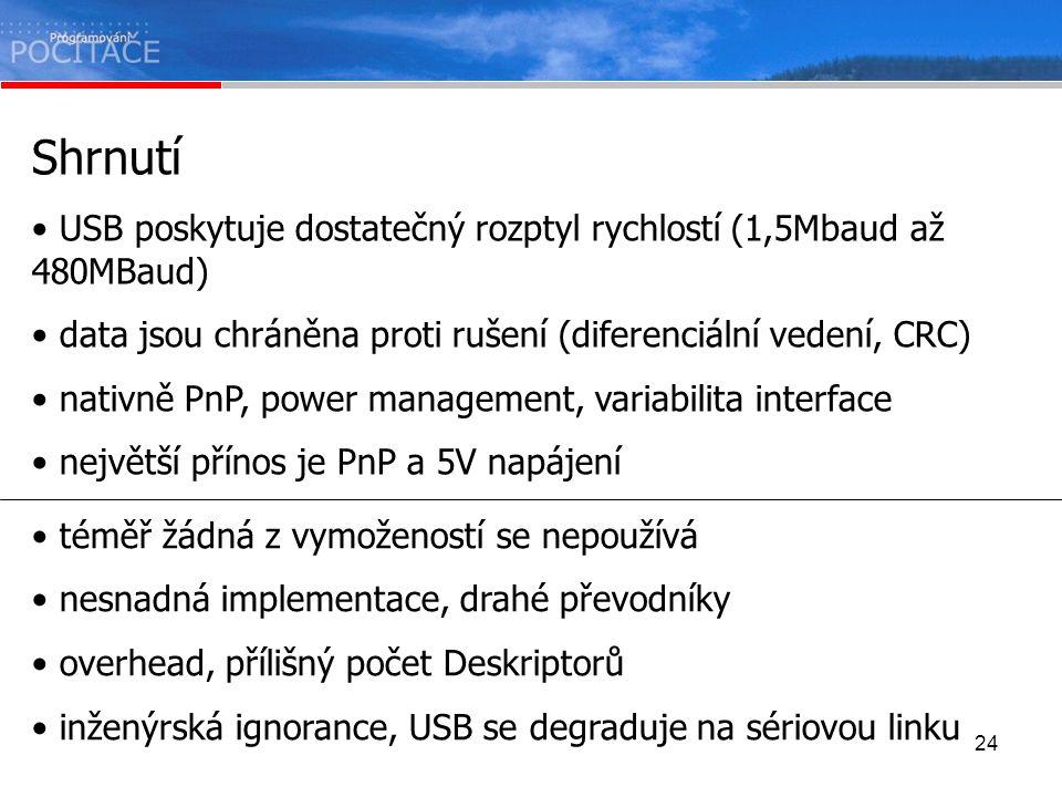 24 Shrnutí USB poskytuje dostatečný rozptyl rychlostí (1,5Mbaud až 480MBaud) data jsou chráněna proti rušení (diferenciální vedení, CRC) nativně PnP,