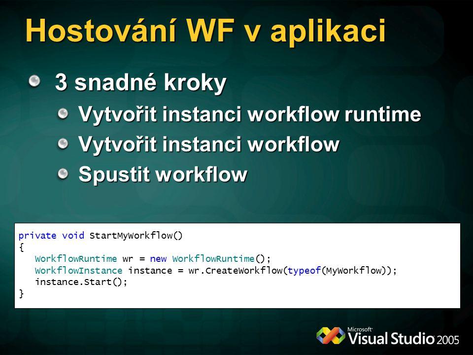 3 snadné kroky Vytvořit instanci workflow runtime Vytvořit instanci workflow Spustit workflow private void StartMyWorkflow() { WorkflowRuntime wr = new WorkflowRuntime(); WorkflowInstance instance = wr.CreateWorkflow(typeof(MyWorkflow)); instance.Start(); } Hostování WF v aplikaci