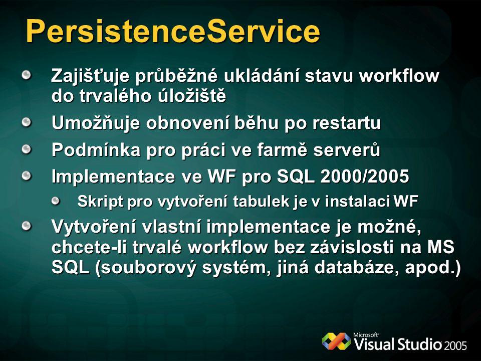 Zajišťuje průběžné ukládání stavu workflow do trvalého úložiště Umožňuje obnovení běhu po restartu Podmínka pro práci ve farmě serverů Implementace ve WF pro SQL 2000/2005 Skript pro vytvoření tabulek je v instalaci WF Vytvoření vlastní implementace je možné, chcete-li trvalé workflow bez závislosti na MS SQL (souborový systém, jiná databáze, apod.) PersistenceService