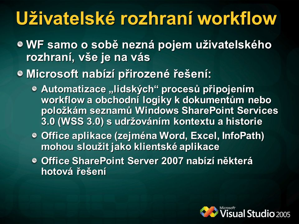 """Uživatelské rozhraní workflow WF samo o sobě nezná pojem uživatelského rozhraní, vše je na vás Microsoft nabízí přirozené řešení: Automatizace """"lidských procesů připojením workflow a obchodní logiky k dokumentům nebo položkám seznamů Windows SharePoint Services 3.0 (WSS 3.0) s udržováním kontextu a historie Office aplikace (zejména Word, Excel, InfoPath) mohou sloužit jako klientské aplikace Office SharePoint Server 2007 nabízí některá hotová řešení"""