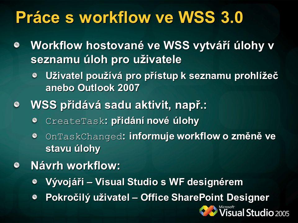 Práce s workflow ve WSS 3.0 Workflow hostované ve WSS vytváří úlohy v seznamu úloh pro uživatele Uživatel používá pro přístup k seznamu prohlížeč anebo Outlook 2007 WSS přidává sadu aktivit, např.: CreateTask : přidání nové úlohy OnTaskChanged : informuje workflow o změně ve stavu úlohy Návrh workflow: Vývojáři – Visual Studio s WF designérem Pokročilý uživatel – Office SharePoint Designer