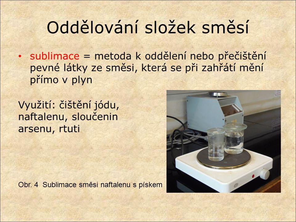Oddělování složek směsí sublimace = metoda k oddělení nebo přečištění pevné látky ze směsi, která se při zahřátí mění přímo v plyn Obr. 4 Sublimace sm
