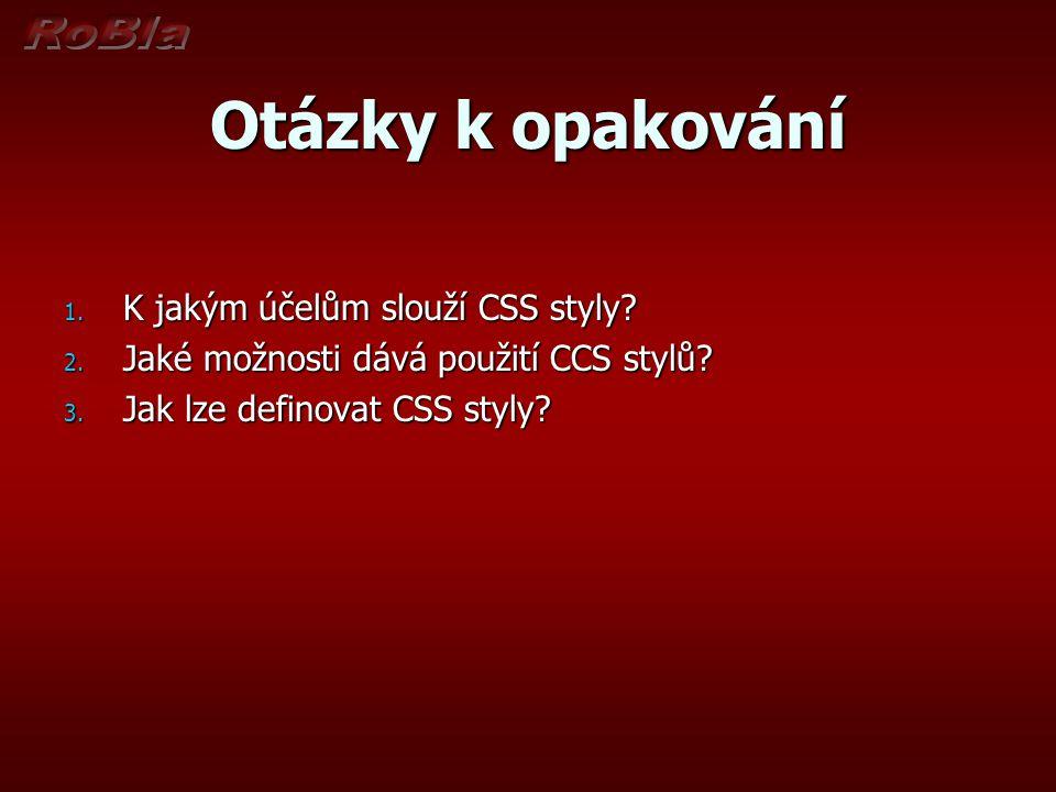 Otázky k opakování 1. K jakým účelům slouží CSS styly? 2. Jaké možnosti dává použití CCS stylů? 3. Jak lze definovat CSS styly?