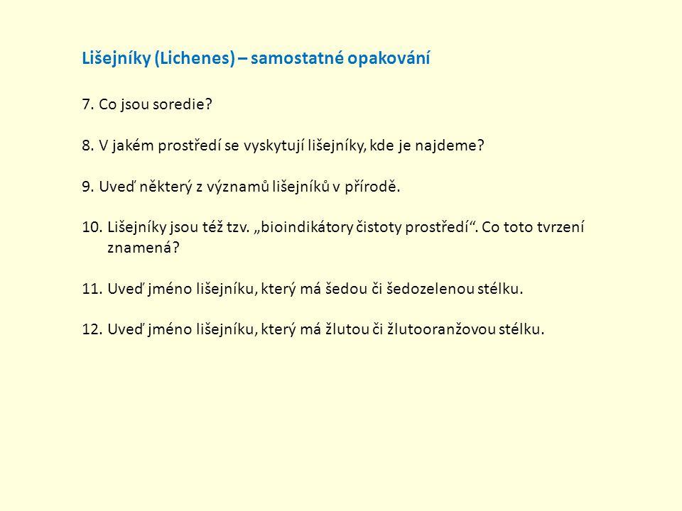 Lišejníky (Lichenes) – samostatné opakování 7. Co jsou soredie? 8. V jakém prostředí se vyskytují lišejníky, kde je najdeme? 9. Uveď některý z významů