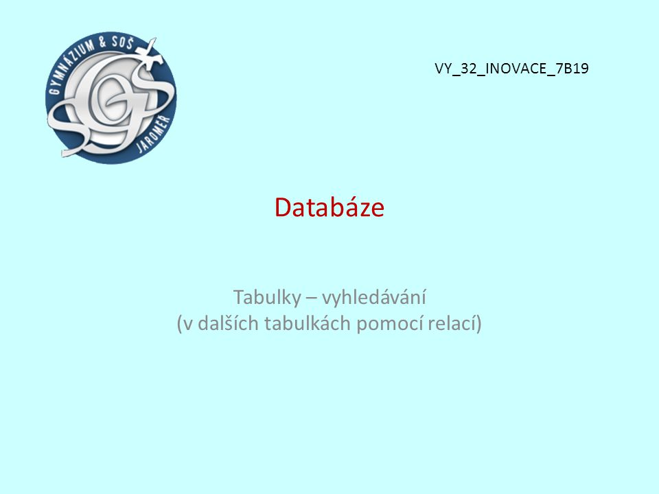 Databáze Tabulky – vyhledávání (v dalších tabulkách pomocí relací) VY_32_INOVACE_7B19