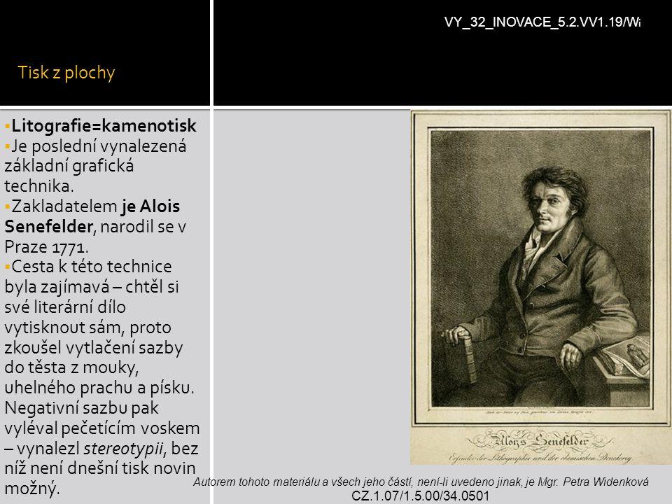 Tisk z plochy  Litografie=kamenotisk  Je poslední vynalezená základní grafická technika.  Zakladatelem je Alois Senefelder, narodil se v Praze 1771