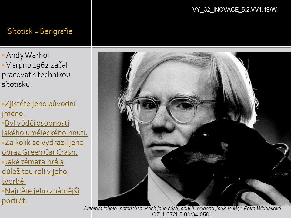 Sítotisk = Serigrafie  Andy Warhol  V srpnu 1962 začal pracovat s technikou sítotisku.  Zjistěte jeho původní jméno.  Byl vůdčí osobností jakého u