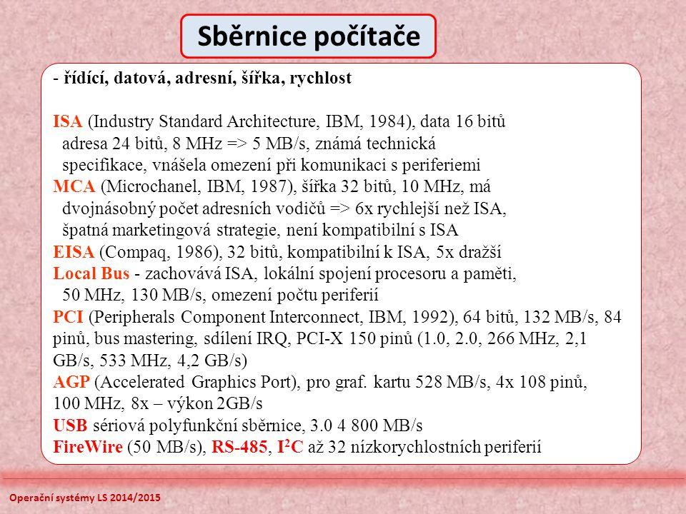 Operační systémy LS 2014/2015 - řídící, datová, adresní, šířka, rychlost ISA (Industry Standard Architecture, IBM, 1984), data 16 bitů adresa 24 bitů, 8 MHz => 5 MB/s, známá technická specifikace, vnášela omezení při komunikaci s periferiemi MCA (Microchanel, IBM, 1987), šířka 32 bitů, 10 MHz, má dvojnásobný počet adresních vodičů => 6x rychlejší než ISA, špatná marketingová strategie, není kompatibilní s ISA EISA (Compaq, 1986), 32 bitů, kompatibilní k ISA, 5x dražší Local Bus - zachovává ISA, lokální spojení procesoru a paměti, 50 MHz, 130 MB/s, omezení počtu periferií PCI (Peripherals Component Interconnect, IBM, 1992), 64 bitů, 132 MB/s, 84 pinů, bus mastering, sdílení IRQ, PCI-X 150 pinů (1.0, 2.0, 266 MHz, 2,1 GB/s, 533 MHz, 4,2 GB/s) AGP (Accelerated Graphics Port), pro graf.