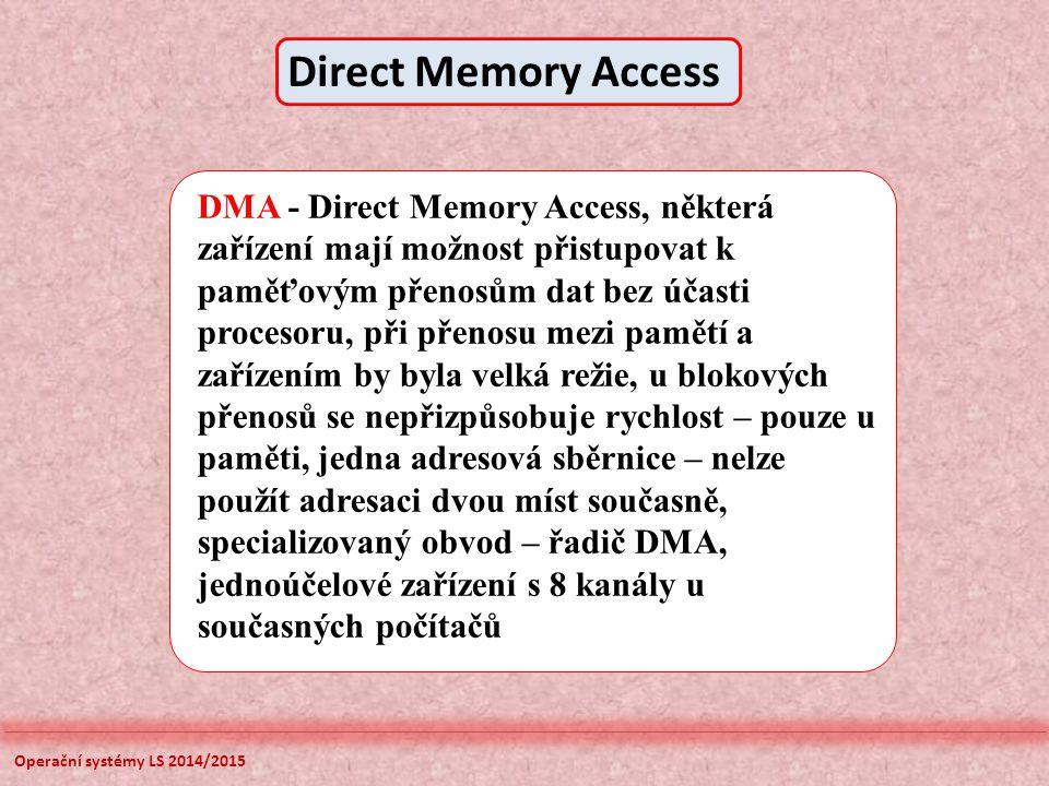 Operační systémy LS 2014/2015 DMA - Direct Memory Access, některá zařízení mají možnost přistupovat k paměťovým přenosům dat bez účasti procesoru, při přenosu mezi pamětí a zařízením by byla velká režie, u blokových přenosů se nepřizpůsobuje rychlost – pouze u paměti, jedna adresová sběrnice – nelze použít adresaci dvou míst současně, specializovaný obvod – řadič DMA, jednoúčelové zařízení s 8 kanály u současných počítačů Direct Memory Access