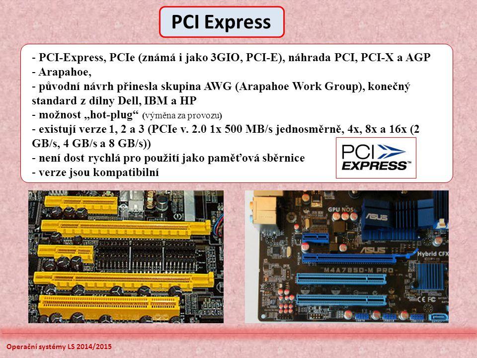 """Operační systémy LS 2014/2015 - PCI-Express, PCIe (známá i jako 3GIO, PCI-E), náhrada PCI, PCI-X a AGP - Arapahoe, - původní návrh přinesla skupina AWG (Arapahoe Work Group), konečný standard z dílny Dell, IBM a HP - možnost """"hot-plug (výměna za provozu) - existují verze 1, 2 a 3 (PCIe v."""