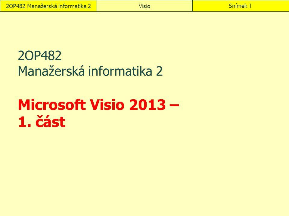 2OP482 Manažerská informatika 2VisioSnímek 1 2OP482 Manažerská informatika 2 Microsoft Visio 2013 – 1. část