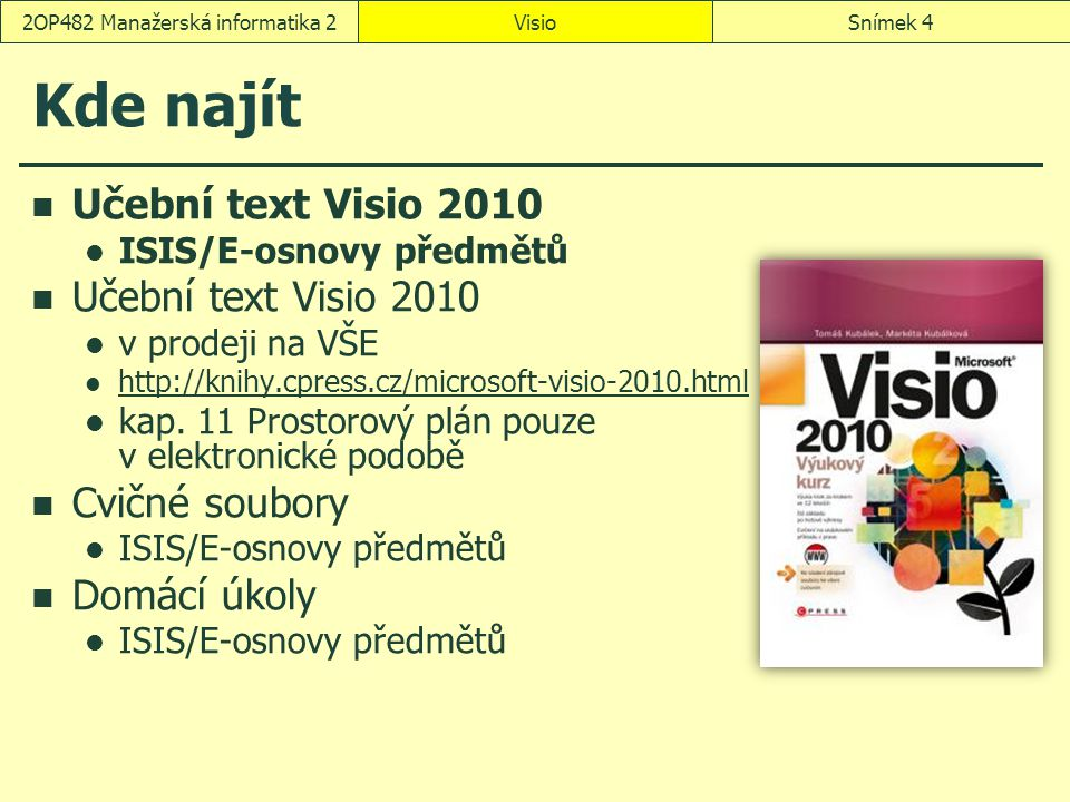 VisioSnímek 42OP482 Manažerská informatika 2 Kde najít Učební text Visio 2010 ISIS/E-osnovy předmětů Učební text Visio 2010 v prodeji na VŠE http://kn
