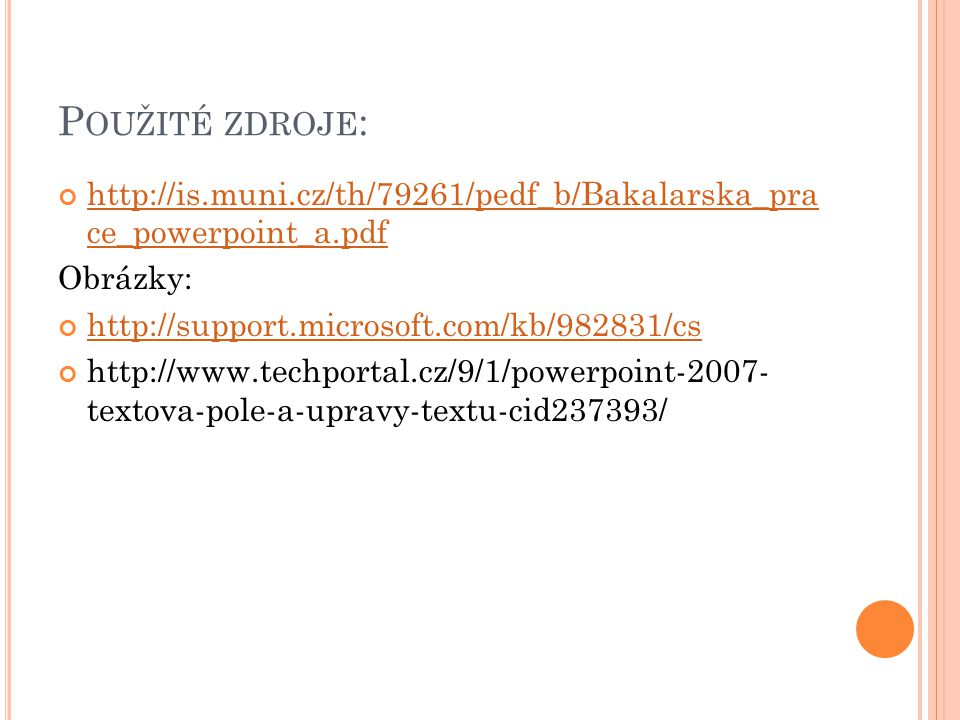 P OUŽITÉ ZDROJE : http://is.muni.cz/th/79261/pedf_b/Bakalarska_pra ce_powerpoint_a.pdf Obrázky: http://support.microsoft.com/kb/982831/cs http://www.techportal.cz/9/1/powerpoint-2007- textova-pole-a-upravy-textu-cid237393/