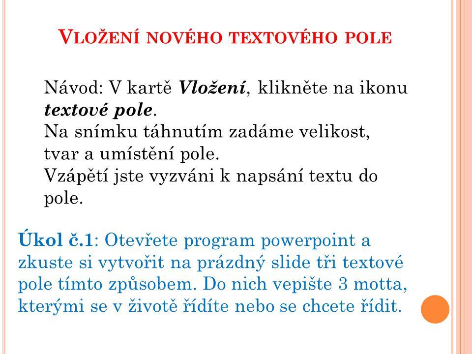 V LOŽENÍ NOVÉHO TEXTOVÉHO POLE Úkol č.1 : Otevřete program powerpoint a zkuste si vytvořit na prázdný slide tři textové pole tímto způsobem. Do nich v