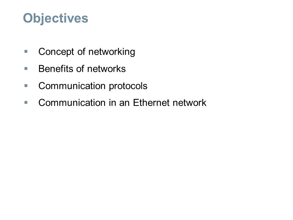 Objectives  Concept of networking  Benefits of networks  Communication protocols  Communication in an Ethernet network