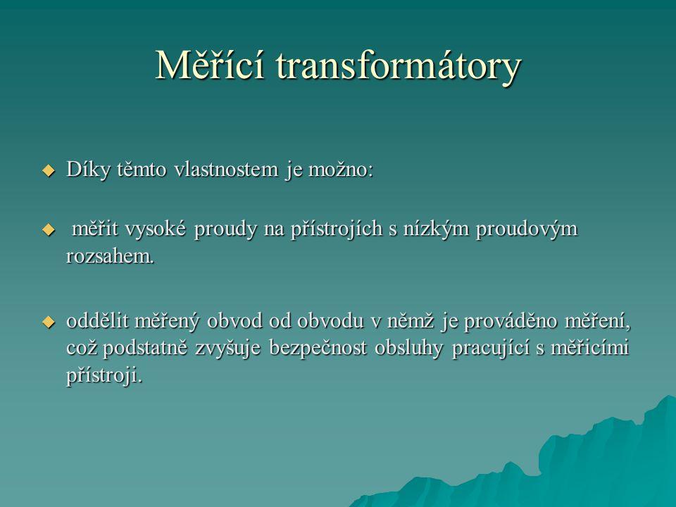 Měřící transformátory  Díky těmto vlastnostem je možno:  měřit vysoké proudy na přístrojích s nízkým proudovým rozsahem.