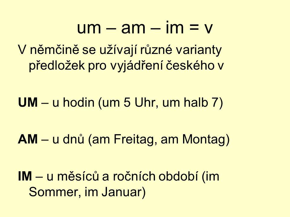 um – am – im = v V němčině se užívají různé varianty předložek pro vyjádření českého v UM – u hodin (um 5 Uhr, um halb 7) AM – u dnů (am Freitag, am M