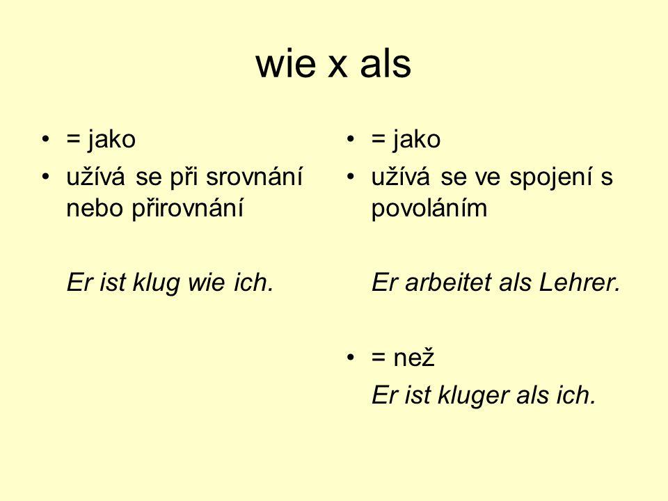 wie x als = jako užívá se při srovnání nebo přirovnání Er ist klug wie ich. = jako užívá se ve spojení s povoláním Er arbeitet als Lehrer. = než Er is