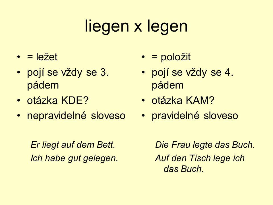 liegen x legen = ležet pojí se vždy se 3. pádem otázka KDE? nepravidelné sloveso Er liegt auf dem Bett. Ich habe gut gelegen. = položit pojí se vždy s