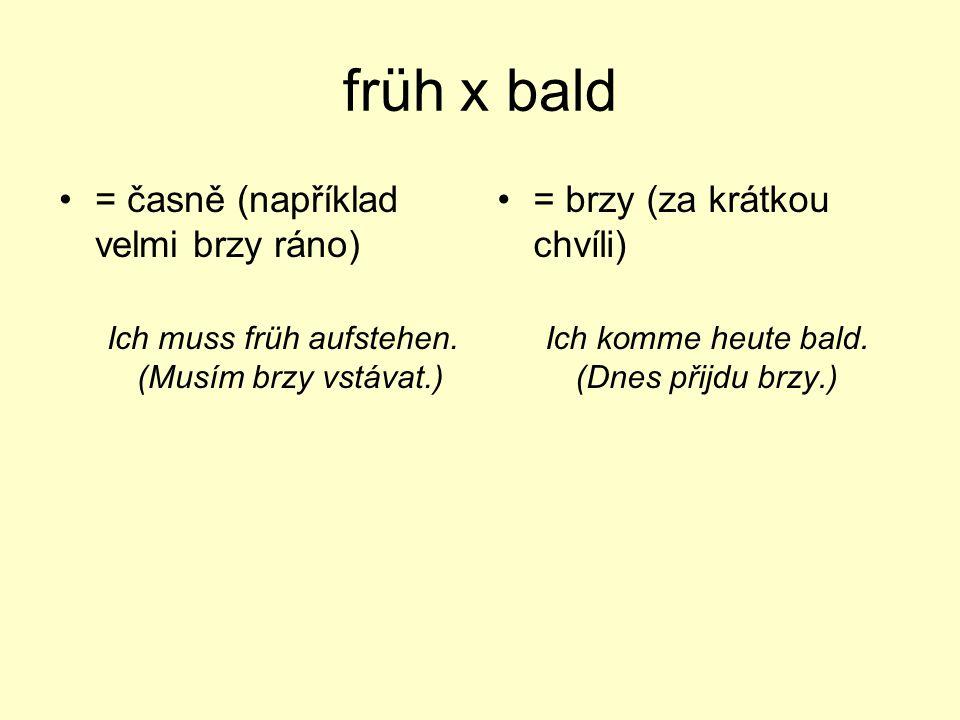 früh x bald = časně (například velmi brzy ráno) Ich muss früh aufstehen. (Musím brzy vstávat.) = brzy (za krátkou chvíli) Ich komme heute bald. (Dnes