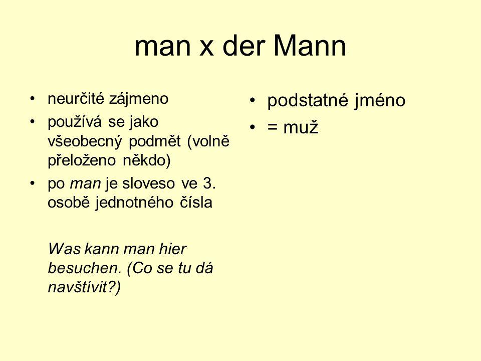 man x der Mann neurčité zájmeno používá se jako všeobecný podmět (volně přeloženo někdo) po man je sloveso ve 3. osobě jednotného čísla Was kann man h