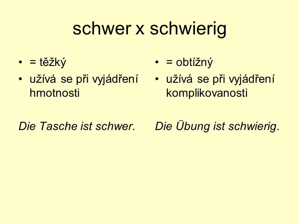 schwer x schwierig = těžký užívá se při vyjádření hmotnosti Die Tasche ist schwer. = obtížný užívá se při vyjádření komplikovanosti Die Übung ist schw