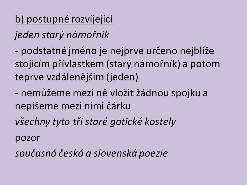 b) postupně rozvíjející jeden starý námořník - podstatné jméno je nejprve určeno nejblíže stojícím přívlastkem (starý námořník) a potom teprve vzdálenějším (jeden) - nemůžeme mezi ně vložit žádnou spojku a nepíšeme mezi nimi čárku všechny tyto tři staré gotické kostely pozor současná česká a slovenská poezie