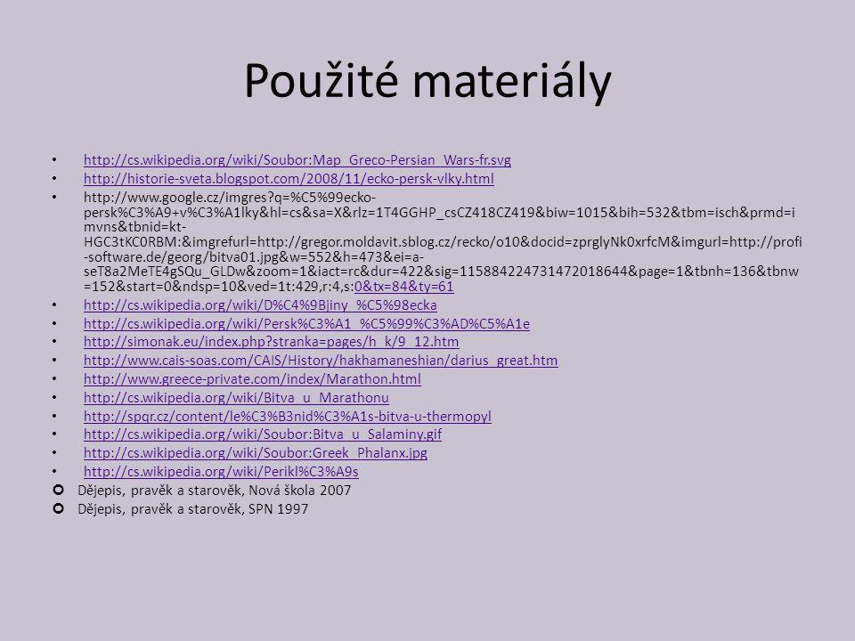 Použité materiály http://cs.wikipedia.org/wiki/Soubor:Map_Greco-Persian_Wars-fr.svg http://historie-sveta.blogspot.com/2008/11/ecko-persk-vlky.html http://www.google.cz/imgres?q=%C5%99ecko- persk%C3%A9+v%C3%A1lky&hl=cs&sa=X&rlz=1T4GGHP_csCZ418CZ419&biw=1015&bih=532&tbm=isch&prmd=i mvns&tbnid=kt- HGC3tKC0RBM:&imgrefurl=http://gregor.moldavit.sblog.cz/recko/o10&docid=zprglyNk0xrfcM&imgurl=http://profi -software.de/georg/bitva01.jpg&w=552&h=473&ei=a- seT8a2MeTE4gSQu_GLDw&zoom=1&iact=rc&dur=422&sig=115884224731472018644&page=1&tbnh=136&tbnw =152&start=0&ndsp=10&ved=1t:429,r:4,s:0&tx=84&ty=610&tx=84&ty=61 http://cs.wikipedia.org/wiki/D%C4%9Bjiny_%C5%98ecka http://cs.wikipedia.org/wiki/Persk%C3%A1_%C5%99%C3%AD%C5%A1e http://simonak.eu/index.php?stranka=pages/h_k/9_12.htm http://www.cais-soas.com/CAIS/History/hakhamaneshian/darius_great.htm http://www.greece-private.com/index/Marathon.html http://cs.wikipedia.org/wiki/Bitva_u_Marathonu http://spqr.cz/content/le%C3%B3nid%C3%A1s-bitva-u-thermopyl http://cs.wikipedia.org/wiki/Soubor:Bitva_u_Salaminy.gif http://cs.wikipedia.org/wiki/Soubor:Greek_Phalanx.jpg http://cs.wikipedia.org/wiki/Perikl%C3%A9s Dějepis, pravěk a starověk, Nová škola 2007 Dějepis, pravěk a starověk, SPN 1997