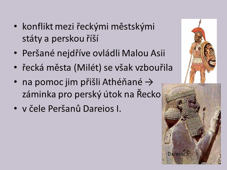 konflikt mezi řeckými městskými státy a perskou říší Peršané nejdříve ovládli Malou Asii řecká města (Milét) se však vzbouřila na pomoc jim přišli Athéňané → záminka pro perský útok na Řecko v čele Peršanů Dareios I.