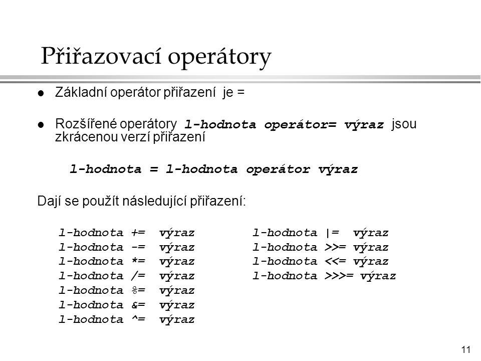 11 Přiřazovací operátory l Základní operátor přiřazení je = Rozšířené operátory l-hodnota operátor= výraz jsou zkrácenou verzí přiřazení l-hodnota = l-hodnota operátor výraz Dají se použít následující přiřazení: l-hodnota += výraz l-hodnota |= výraz l-hodnota -= výraz l-hodnota >>= výraz l-hodnota *= výraz l-hodnota <<= výraz l-hodnota /= výraz l-hodnota >>>= výraz l-hodnota %= výraz l-hodnota &= výraz l-hodnota ^= výraz