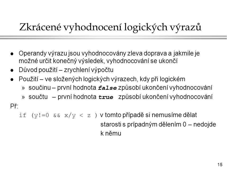 15 Zkrácené vyhodnocení logických výrazů l Operandy výrazu jsou vyhodnocovány zleva doprava a jakmile je možné určit konečný výsledek, vyhodnocování se ukončí l Důvod použití – zrychlení výpočtu l Použití – ve složených logických výrazech, kdy při logickém »součinu – první hodnota false způsobí ukončení vyhodnocování »součtu – první hodnota true způsobí ukončení vyhodnocování Př: if (y!=0 && x/y < z ) v tomto případě si nemusíme dělat starosti s prípadným dělením 0 – nedojde k němu