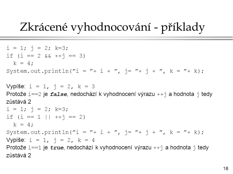 16 Zkrácené vyhodnocování - příklady i = 1; j = 2; k=3; if (i == 2 && ++j == 3) k = 4; System.out.println( i = + i + , j= + j + , k = + k); Vypíše: i = 1, j = 2, k = 3 Protože i==2 je false, nedochází k vyhodnocení výrazu ++j a hodnota j tedy zůstává 2 i = 1; j = 2; k=3; if (i == 1 || ++j == 2) k = 4; System.out.println( i = + i + , j= + j + , k = + k); Vypíše: i = 1, j = 2, k = 4 Protože i==1 je true, nedochází k vyhodnocení výrazu ++j a hodnota j tedy zůstává 2