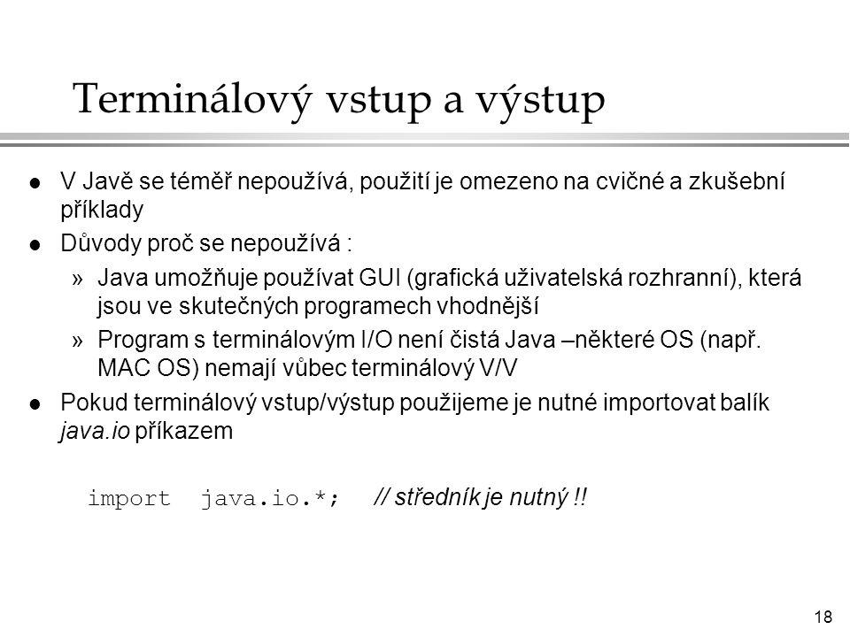 18 Terminálový vstup a výstup l V Javě se téměř nepoužívá, použití je omezeno na cvičné a zkušební příklady l Důvody proč se nepoužívá : »Java umožňuje používat GUI (grafická uživatelská rozhranní), která jsou ve skutečných programech vhodnější »Program s terminálovým I/O není čistá Java –některé OS (např.