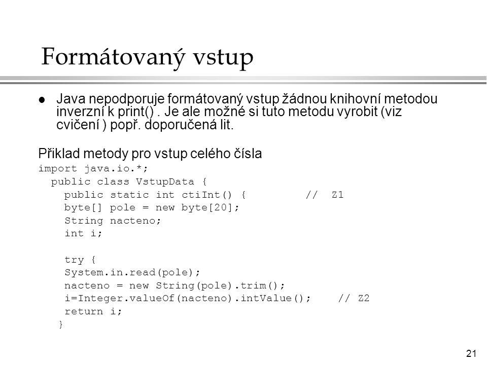 21 Formátovaný vstup l Java nepodporuje formátovaný vstup žádnou knihovní metodou inverzní k print().
