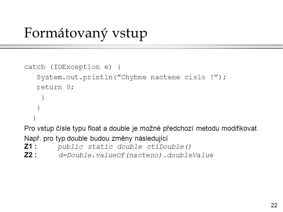 22 Formátovaný vstup catch (IOException e) { System.out.println( Chybne nactene cislo ! ); return 0; } Pro vstup čísle typu float a double je možné předchozí metodu modifikovat Např.