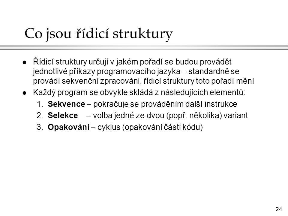 24 Co jsou řídicí struktury l Řídicí struktury určují v jakém pořadí se budou provádět jednotlivé příkazy programovacího jazyka – standardně se provádí sekvenční zpracování, řídicí struktury toto pořadí mění l Každý program se obvykle skládá z následujících elementů: 1.