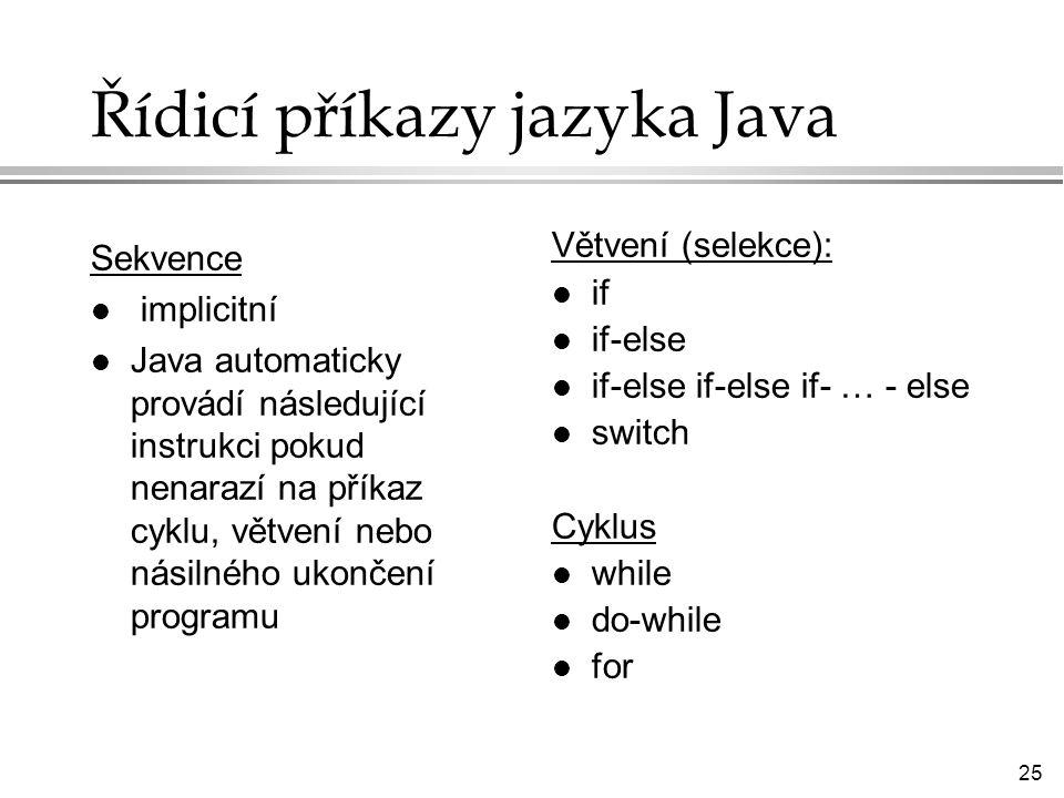 25 Řídicí příkazy jazyka Java Sekvence l implicitní l Java automaticky provádí následující instrukci pokud nenarazí na příkaz cyklu, větvení nebo násilného ukončení programu Větvení (selekce): l if l if-else l if-else if-else if- … - else l switch Cyklus l while l do-while l for