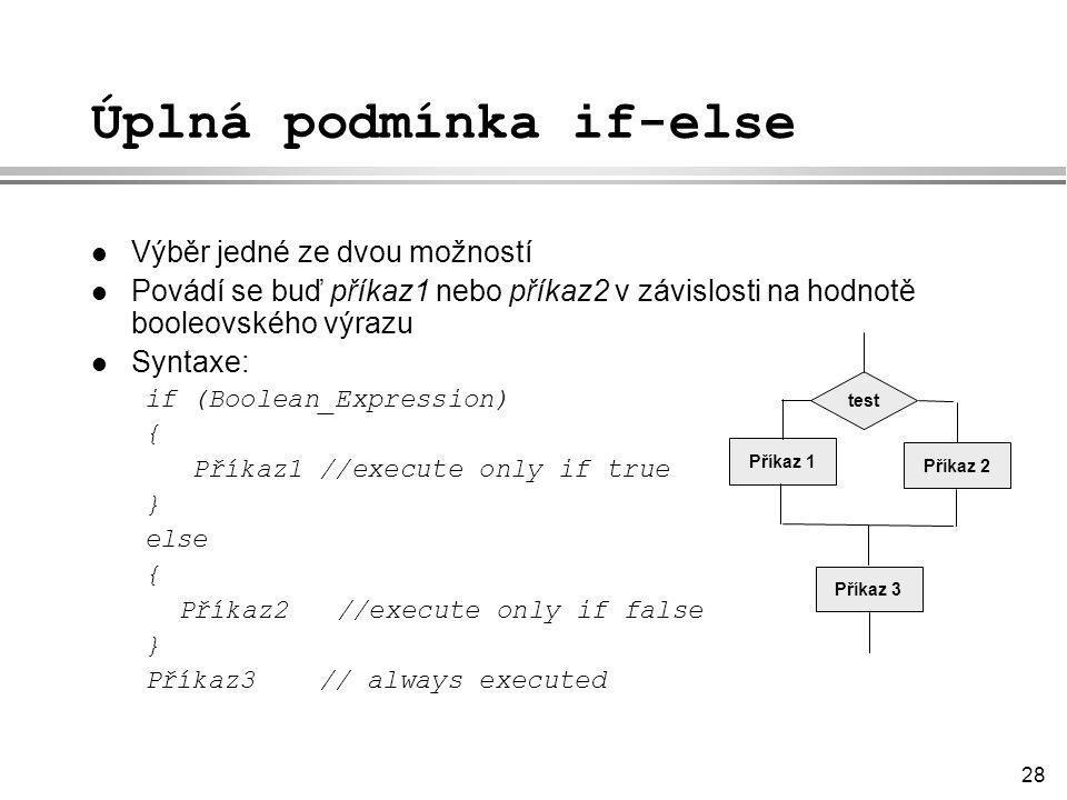 28 Úplná podmínka if-else l Výběr jedné ze dvou možností l Povádí se buď příkaz1 nebo příkaz2 v závislosti na hodnotě booleovského výrazu l Syntaxe: if (Boolean_Expression) { Příkaz1 //execute only if true } else { Příkaz2 //execute only if false } Příkaz3 // always executed test Příkaz 2 Příkaz 1 Příkaz 3