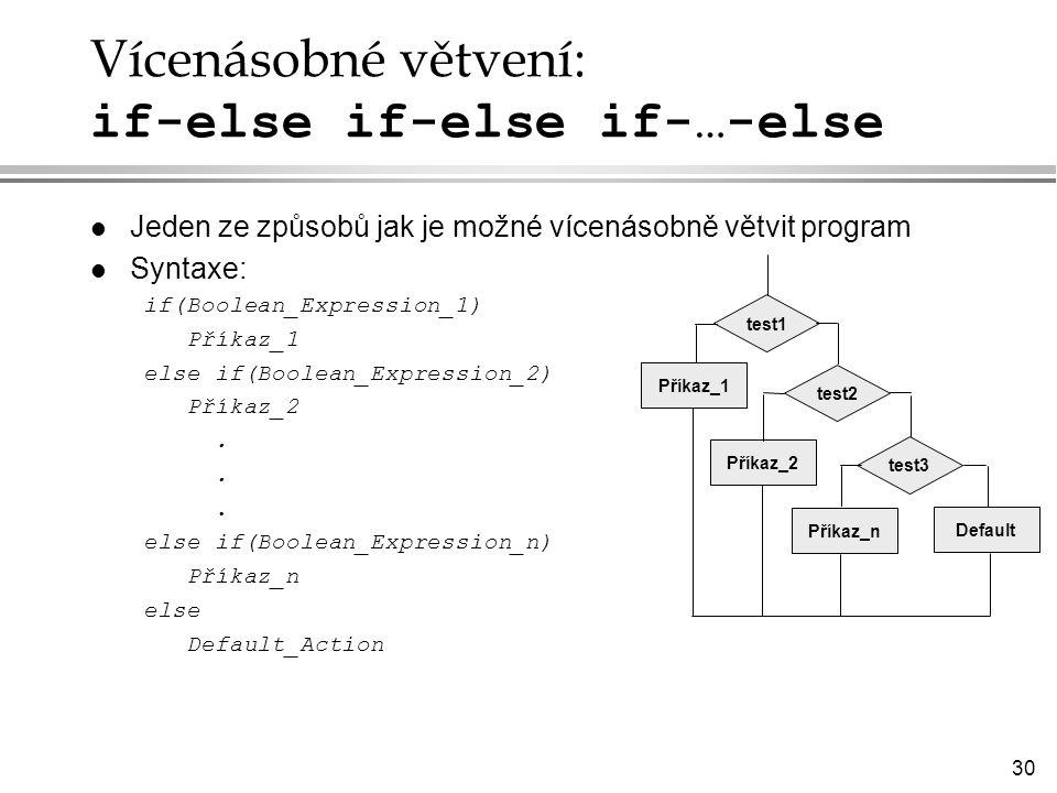 30 Vícenásobné větvení: if-else if-else if-…-else l Jeden ze způsobů jak je možné vícenásobně větvit program l Syntaxe: if(Boolean_Expression_1) Příkaz_1 else if(Boolean_Expression_2) Příkaz_2.