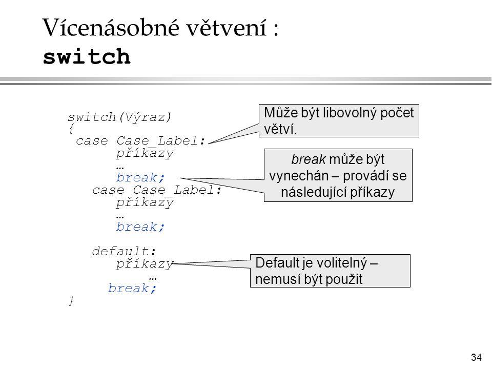 34 Vícenásobné větvení : switch switch(Výraz) { case Case_Label: příkazy … break; case Case_Label: příkazy … break; default: příkazy … break; } Default je volitelný – nemusí být použit Může být libovolný počet větví.