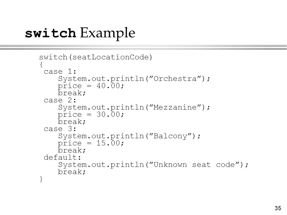 "35 switch Example switch(seatLocationCode) { case 1: System.out.println(""Orchestra""); price = 40.00; break; case 2: System.out.println(""Mezzanine""); p"