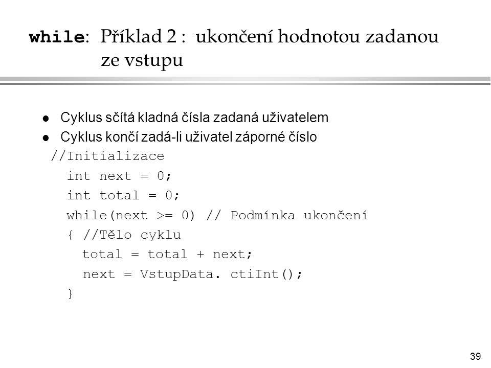 39 while : Příklad 2 : ukončení hodnotou zadanou ze vstupu l Cyklus sčítá kladná čísla zadaná uživatelem l Cyklus končí zadá-li uživatel záporné číslo //Initializace int next = 0; int total = 0; while(next >= 0) // Podmínka ukončení { //Tělo cyklu total = total + next; next = VstupData.